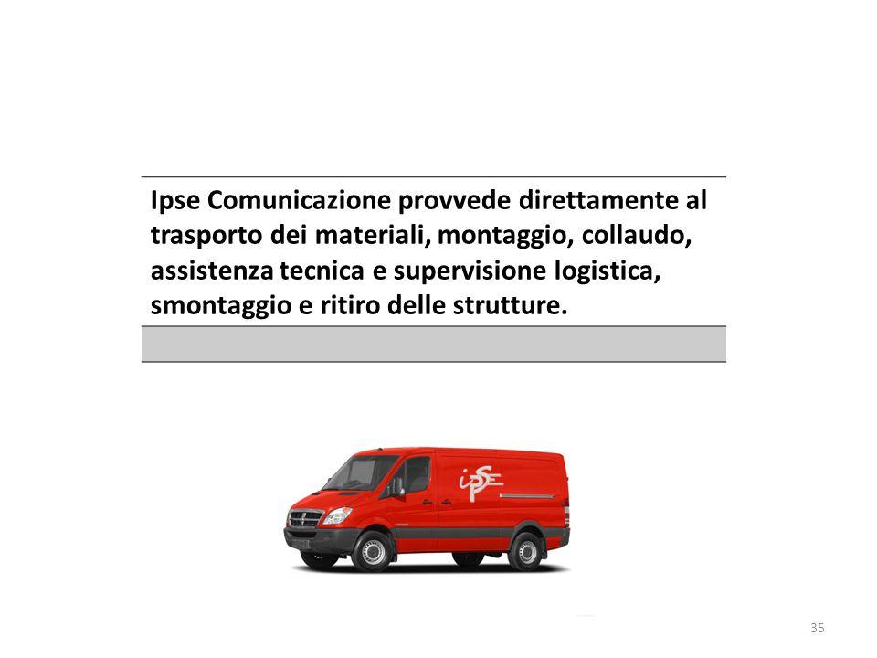 Ipse Comunicazione provvede direttamente al trasporto dei materiali, montaggio, collaudo, assistenza tecnica e supervisione logistica, smontaggio e ritiro delle strutture.
