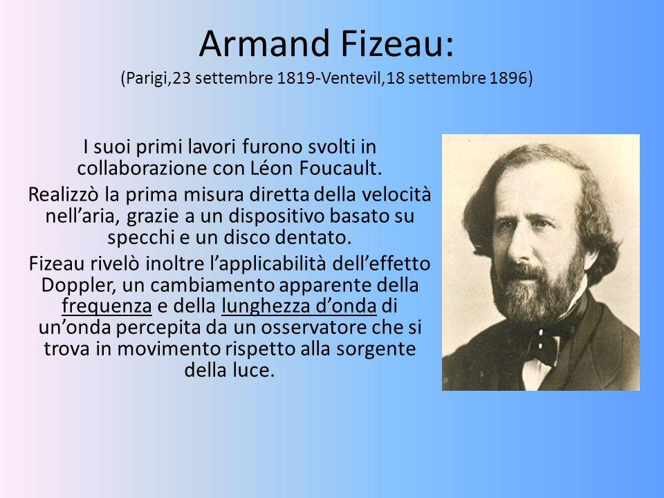 Armand Fizeau: (Parigi,23 settembre 1819-Ventevil,18 settembre 1896) I suoi primi lavori furono svolti in collaborazione con Léon Foucault. Realizzò l