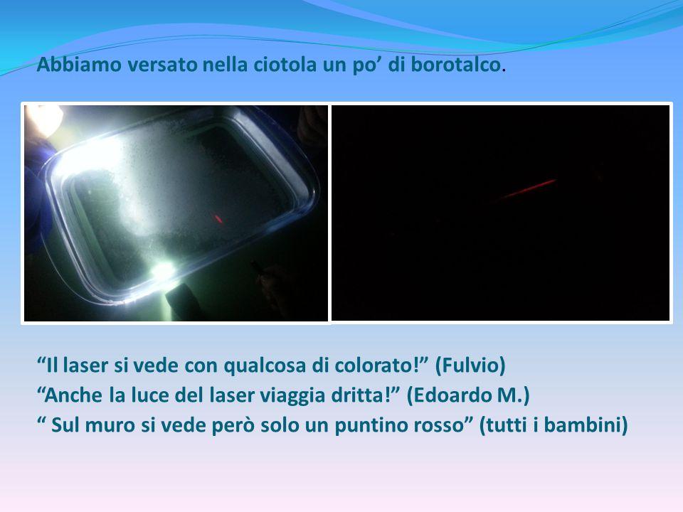"""Abbiamo versato nella ciotola un po' di borotalco. """"Il laser si vede con qualcosa di colorato!"""" (Fulvio) """"Anche la luce del laser viaggia dritta!"""" (Ed"""