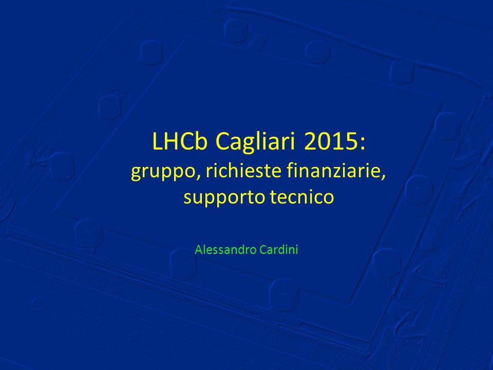 LHCb Cagliari 2015: gruppo, richieste finanziarie, supporto tecnico Alessandro Cardini