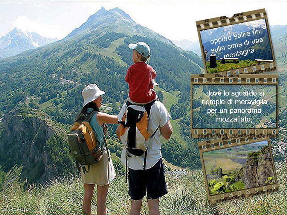 dove lo sguardo si riempie di meraviglia per un panorama mozzafiato; oppure salire fin sulla cima di una montagna