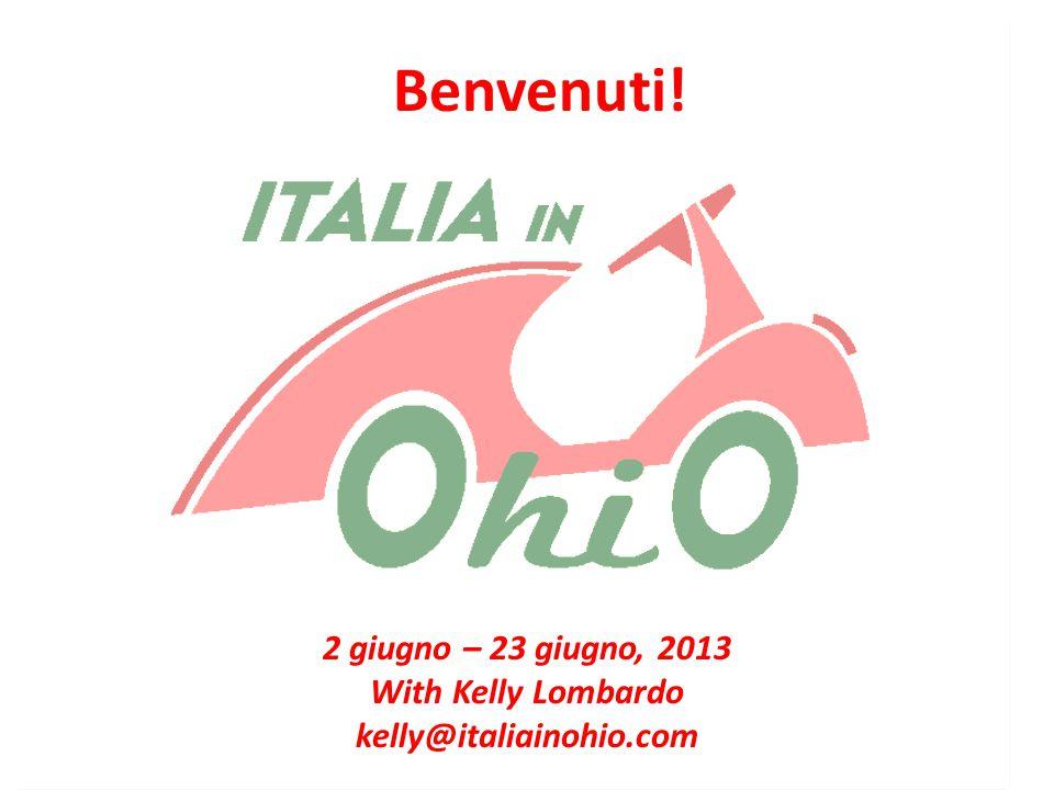 Benvenuti! 2 giugno – 23 giugno, 2013 With Kelly Lombardo kelly@italiainohio.com