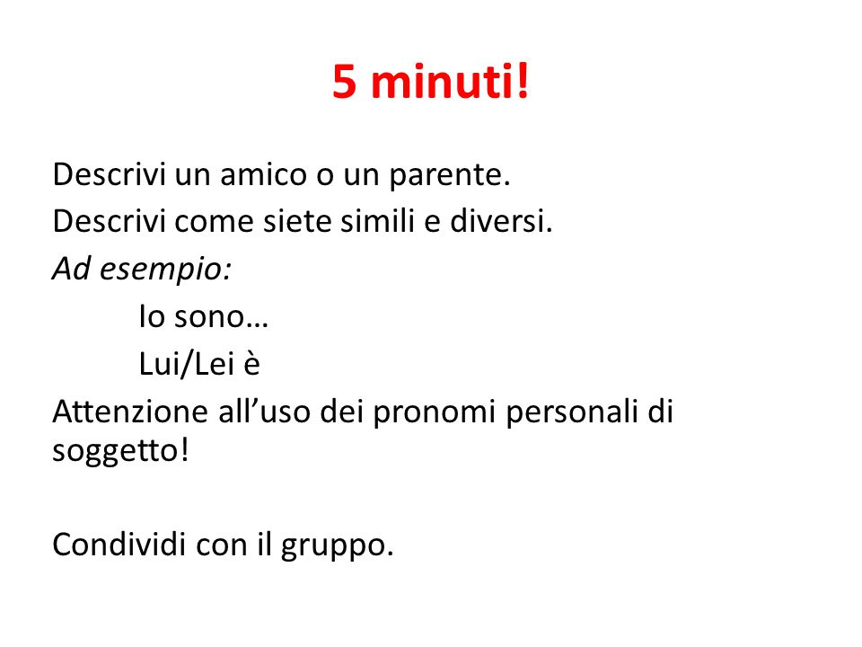 5 minuti. Descrivi un amico o un parente. Descrivi come siete simili e diversi.