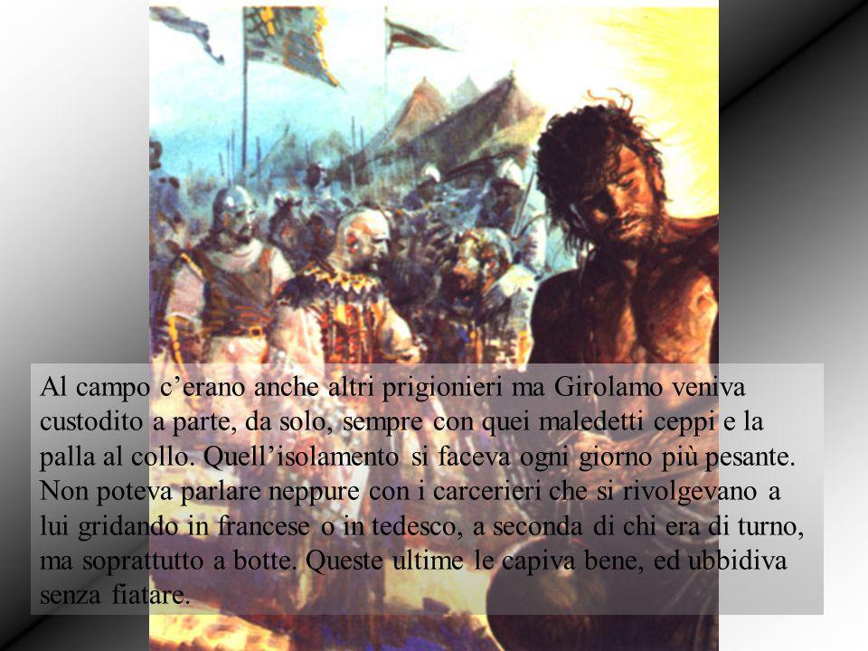 Al campo c'erano anche altri prigionieri ma Girolamo veniva custodito a parte, da solo, sempre con quei maledetti ceppi e la palla al collo. Quell'iso
