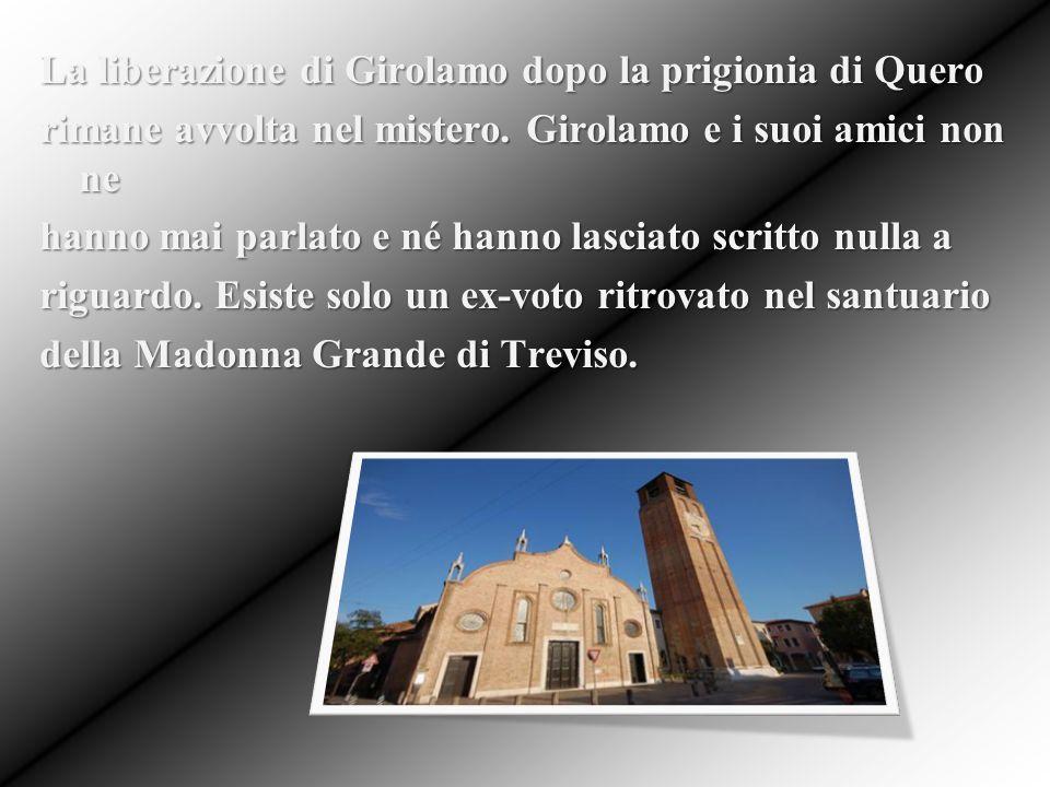 La liberazione di Girolamo dopo la prigionia di Quero rimane avvolta nel mistero. Girolamo e i suoi amici non ne hanno mai parlato e né hanno lasciato