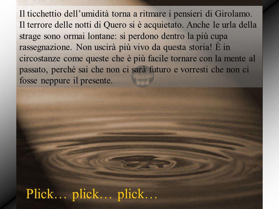 Il ticchettio dell'umidità torna a ritmare i pensieri di Girolamo. Il terrore delle notti di Quero si è acquietato. Anche le urla della strage sono or