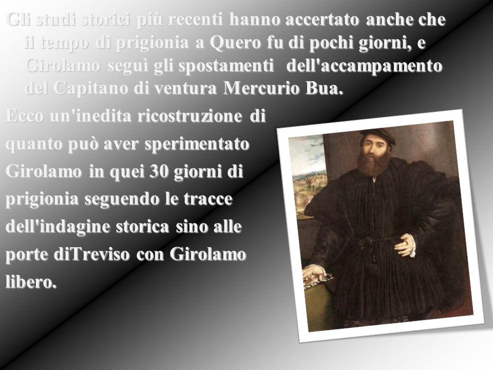 Gli studi storici più recenti hanno accertato anche che il tempo di prigionia a Quero fu di pochi giorni, e Girolamo seguì gli spostamenti dell'accamp
