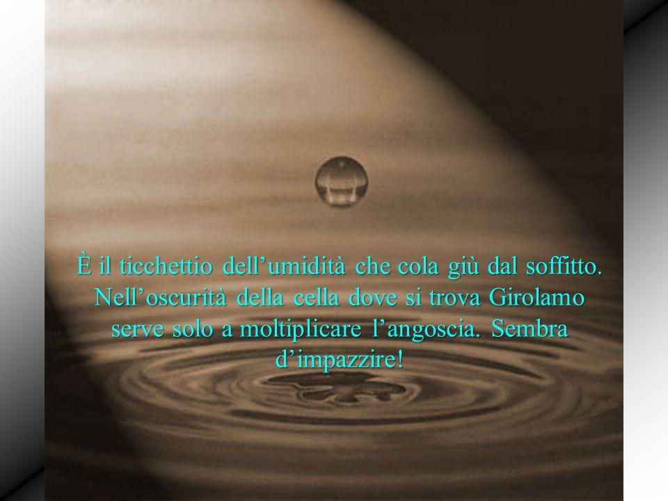 È il ticchettio dell'umidità che cola giù dal soffitto. Nell'oscurità della cella dove si trova Girolamo serve solo a moltiplicare l'angoscia. Sembra