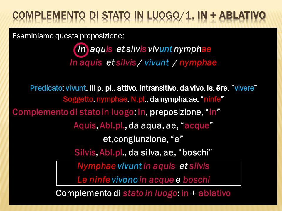 Esaminiamo questa proposizione : In aquis et silvis vivunt nymphae In aquis et silvis / vivunt / nymphae Predicato: vivunt, III p. pl., attivo, intran