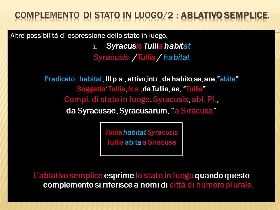 Altre possibilità di espressione dello stato in luogo. 1. Syracusis Tullia habitat Syracusis /Tullia / habitat Predicato : habitat, III p.s., attivo,i