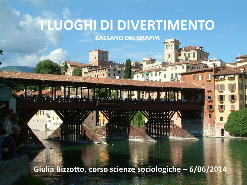 I LUOGHI DI DIVERTIMENTO BASSANO DEL GRAPPA Giulia Bizzotto, corso scienze sociologiche – 6/06/2014