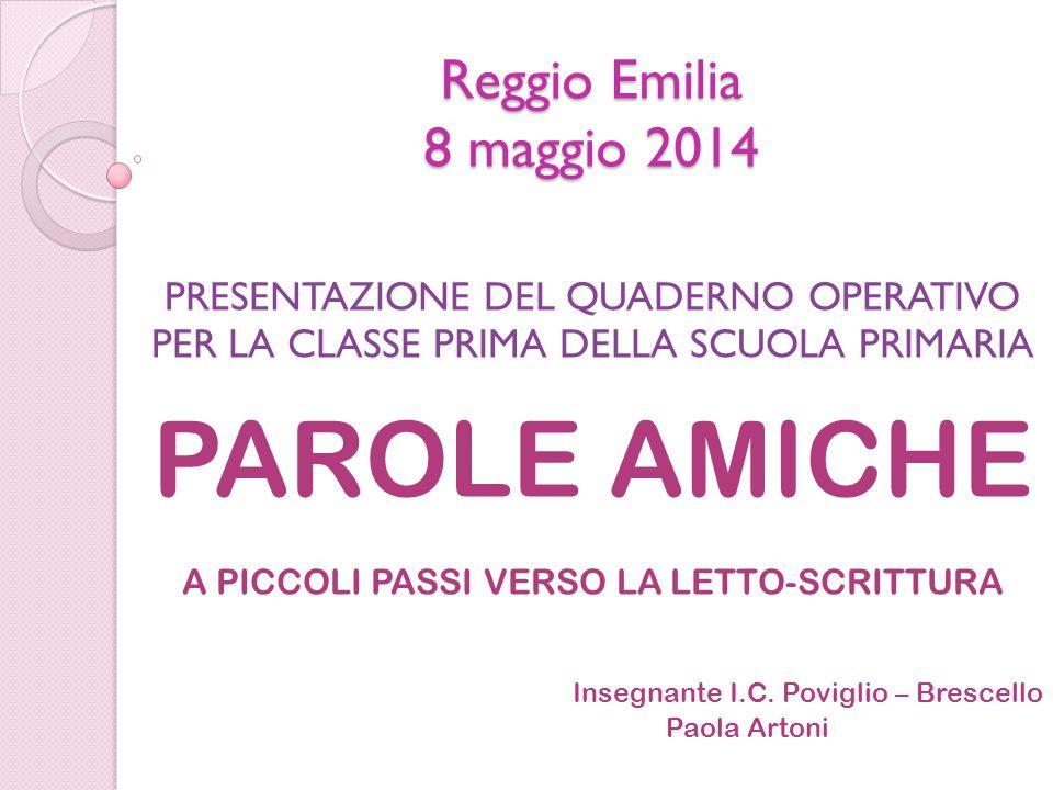 Reggio Emilia 8 maggio 2014 PRESENTAZIONE DEL QUADERNO OPERATIVO PER LA CLASSE PRIMA DELLA SCUOLA PRIMARIA PAROLE AMICHE A PICCOLI PASSI VERSO LA LETT