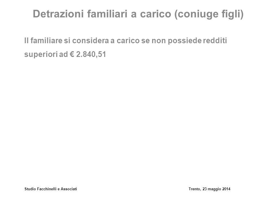 Studio Facchinelli e AssociatiTrento, 23 maggio 2014 Detrazioni familiari a carico (coniuge figli) Il familiare si considera a carico se non possiede