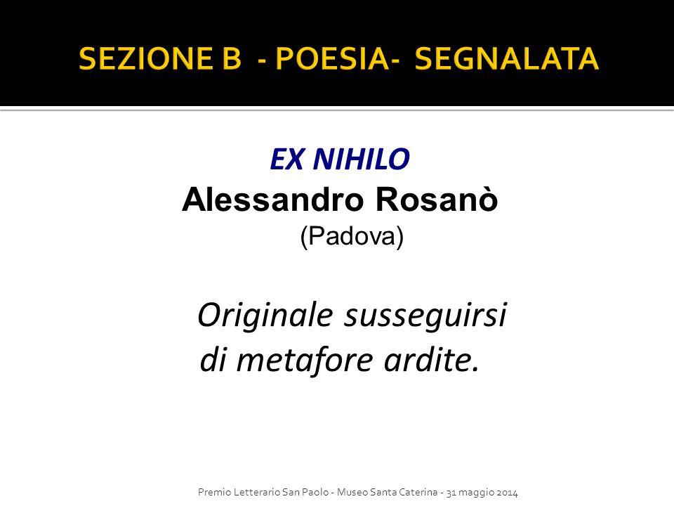EX NIHILO Alessandro Rosanò (Padova) Originale susseguirsi di metafore ardite. Premio Letterario San Paolo - Museo Santa Caterina - 31 maggio 2014