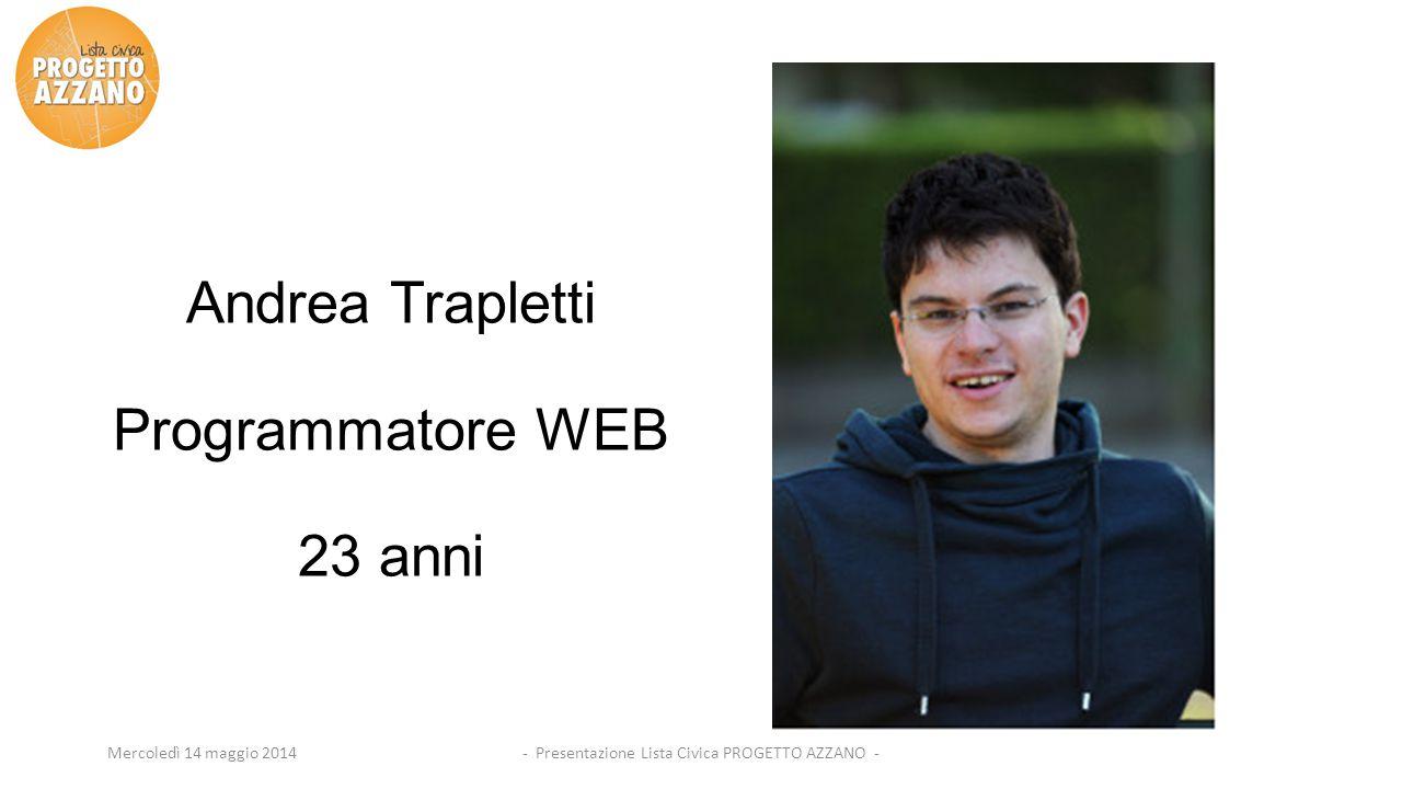 - Presentazione Lista Civica PROGETTO AZZANO -Mercoledì 14 maggio 2014 Andrea Trapletti Programmatore WEB 23 anni