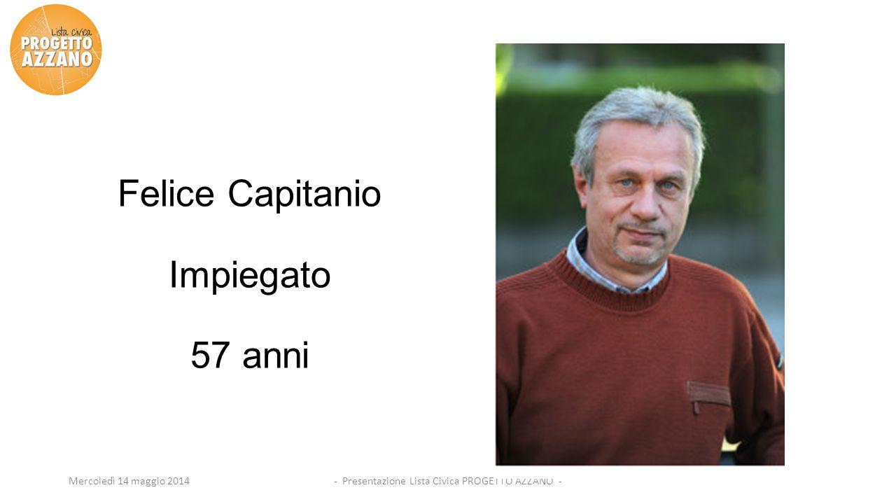 - Presentazione Lista Civica PROGETTO AZZANO -Mercoledì 14 maggio 2014 Felice Capitanio Impiegato 57 anni