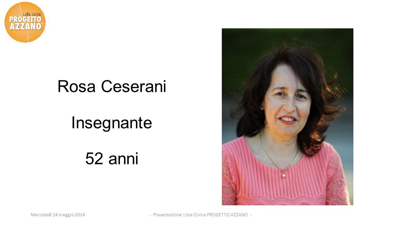 - Presentazione Lista Civica PROGETTO AZZANO -Mercoledì 14 maggio 2014 Rosa Ceserani Insegnante 52 anni
