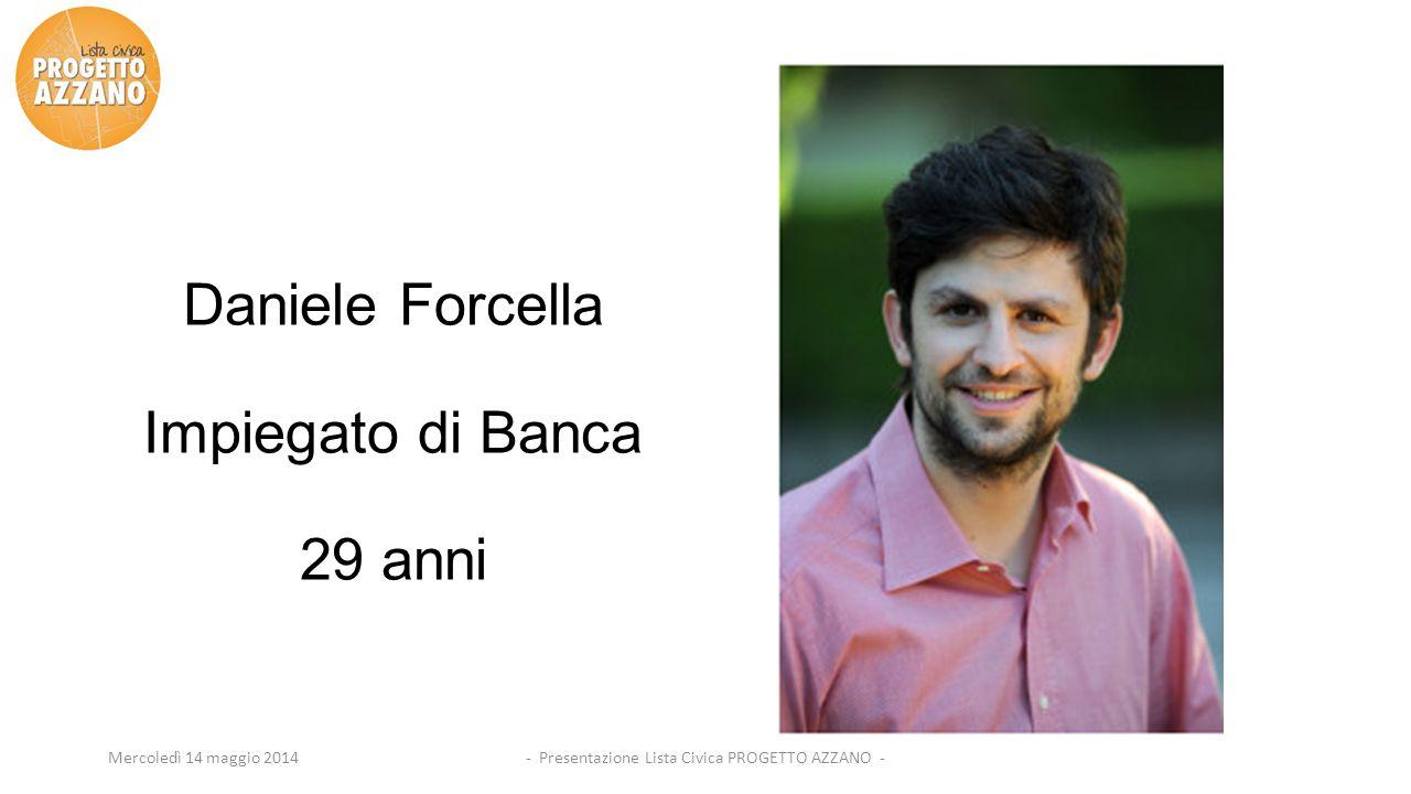 - Presentazione Lista Civica PROGETTO AZZANO -Mercoledì 14 maggio 2014 Daniele Forcella Impiegato di Banca 29 anni
