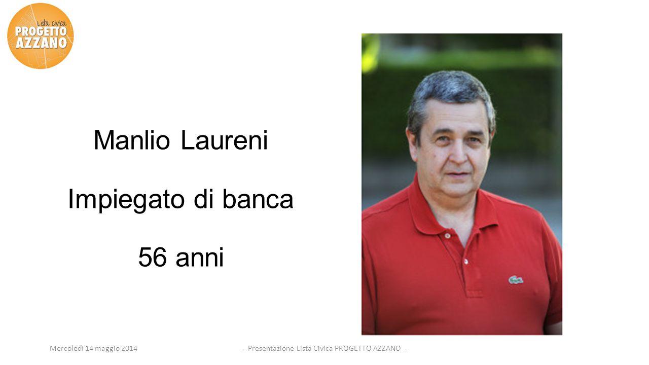 - Presentazione Lista Civica PROGETTO AZZANO -Mercoledì 14 maggio 2014 Manlio Laureni Impiegato di banca 56 anni