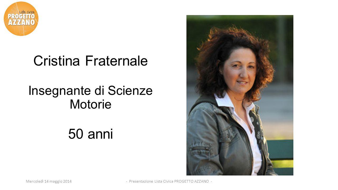 - Presentazione Lista Civica PROGETTO AZZANO -Mercoledì 14 maggio 2014 Cristina Fraternale Insegnante di Scienze Motorie 50 anni