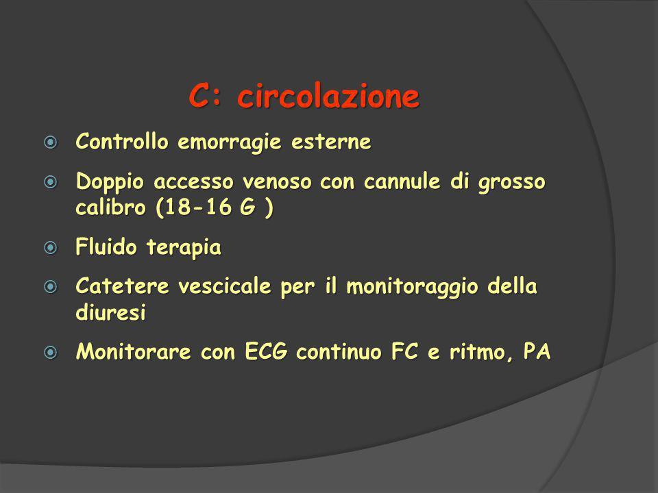 C: circolazione  Controllo emorragie esterne  Doppio accesso venoso con cannule di grosso calibro (18-16 G )  Fluido terapia  Catetere vescicale per il monitoraggio della diuresi  Monitorare con ECG continuo FC e ritmo, PA