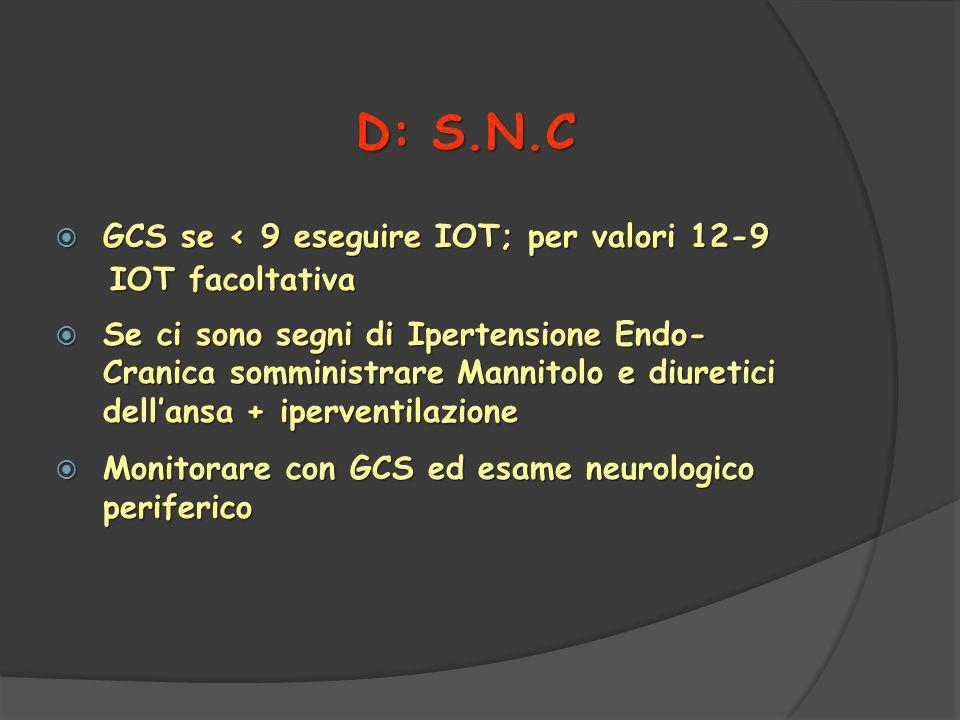  GCS se < 9 eseguire IOT; per valori 12-9 IOT facoltativa IOT facoltativa  Se ci sono segni di Ipertensione Endo- Cranica somministrare Mannitolo e diuretici dell'ansa + iperventilazione  Monitorare con GCS ed esame neurologico periferico D: S.N.C
