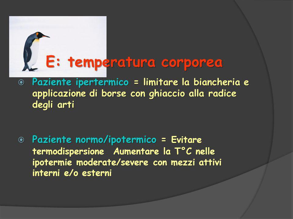 E: temperatura corporea  Paziente ipertermico = limitare la biancheria e applicazione di borse con ghiaccio alla radice degli arti  Paziente normo/ipotermico = Evitare termodispersione Aumentare la T°C nelle ipotermie moderate/severe con mezzi attivi interni e/o esterni
