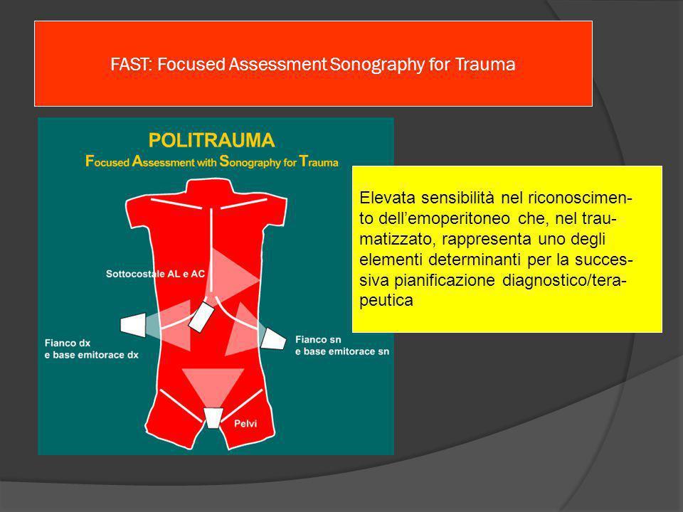 FAST: Focused Assessment Sonography for Trauma Elevata sensibilità nel riconoscimen- to dell'emoperitoneo che, nel trau- matizzato, rappresenta uno degli elementi determinanti per la succes- siva pianificazione diagnostico/tera- peutica