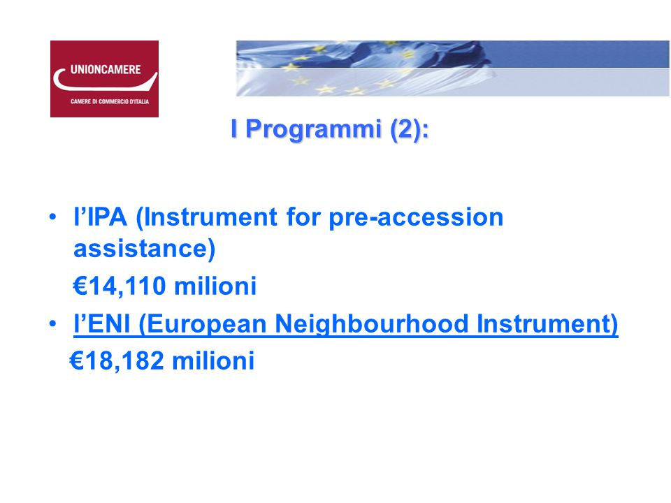 I Programmi (2): l'IPA (Instrument for pre-accession assistance) €14,110 milioni l'ENI (European Neighbourhood Instrument) €18,182 milioni