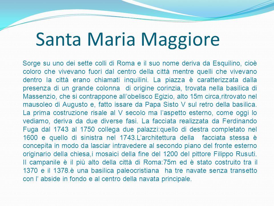 Santa Maria Maggiore Sorge su uno dei sette colli di Roma e il suo nome deriva da Esquilino, cioè coloro che vivevano fuori dal centro della città men