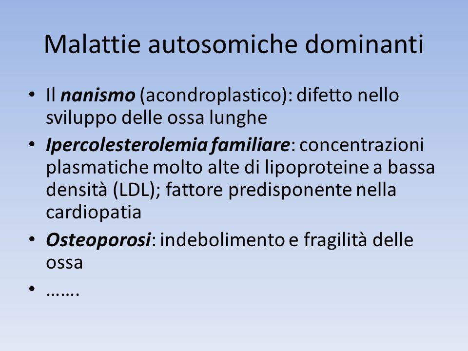 Malattie autosomiche dominanti Il nanismo (acondroplastico): difetto nello sviluppo delle ossa lunghe Ipercolesterolemia familiare: concentrazioni pla