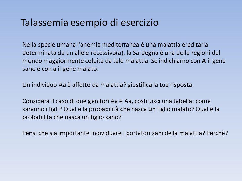 Talassemia esempio di esercizio Nella specie umana l'anemia mediterranea è una malattia ereditaria determinata da un allele recessivo(a), la Sardegna