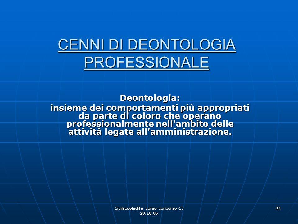 Civilscuoladife corso-concorso C3 20.10.06 33 CENNI DI DEONTOLOGIA PROFESSIONALE Deontologia: insieme dei comportamenti più appropriati da parte di co