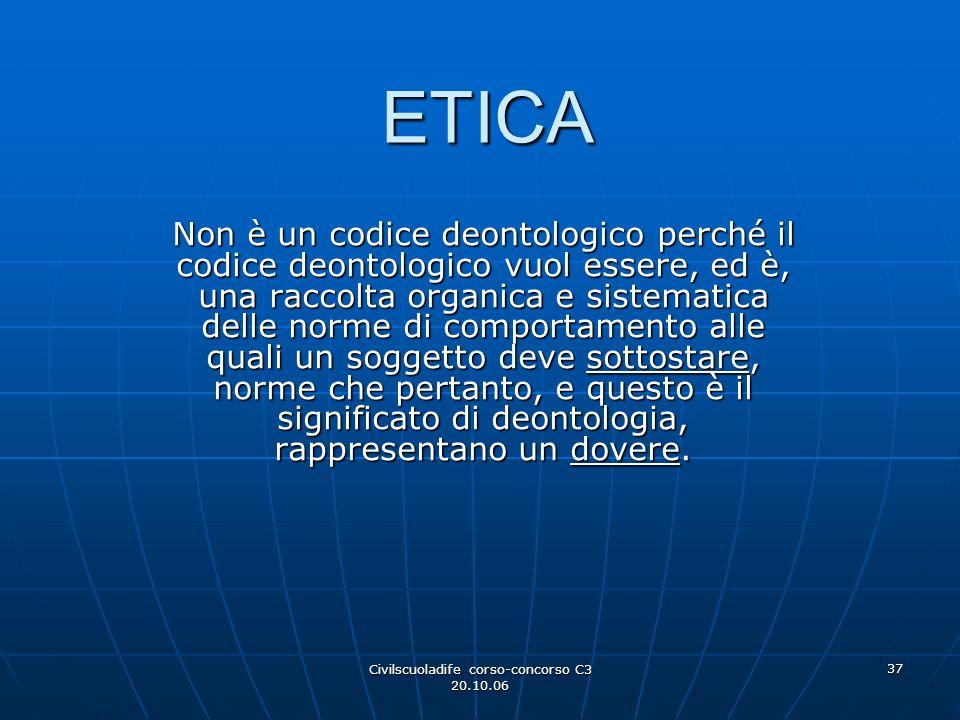 Civilscuoladife corso-concorso C3 20.10.06 37 ETICA Non è un codice deontologico perché il codice deontologico vuol essere, ed è, una raccolta organic