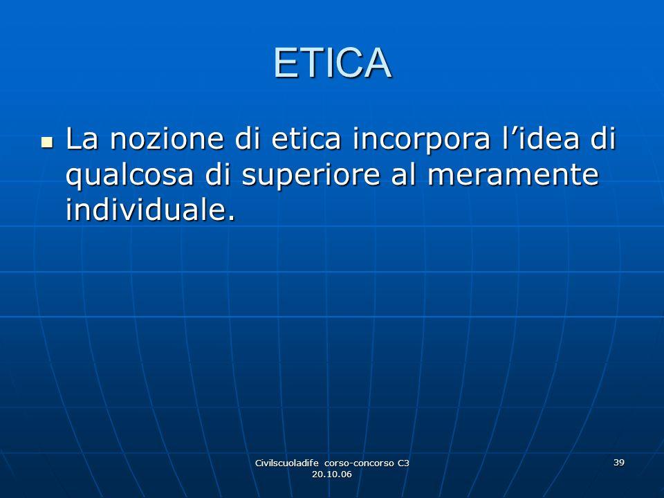 Civilscuoladife corso-concorso C3 20.10.06 39 ETICA La nozione di etica incorpora l'idea di qualcosa di superiore al meramente individuale. La nozione