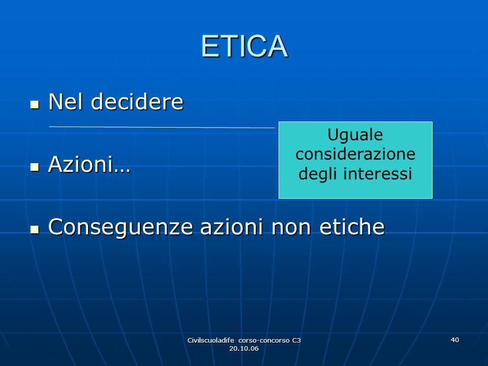 Civilscuoladife corso-concorso C3 20.10.06 40 ETICA Nel decidere Nel decidere Azioni… Azioni… Conseguenze azioni non etiche Conseguenze azioni non eti