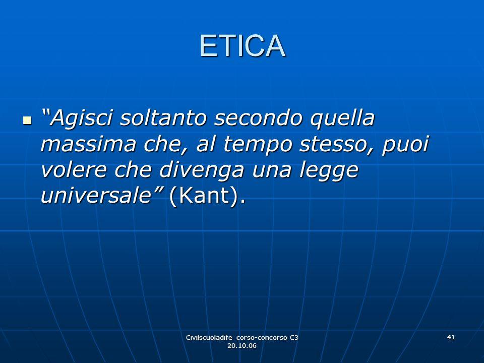 """Civilscuoladife corso-concorso C3 20.10.06 41 ETICA """"Agisci soltanto secondo quella massima che, al tempo stesso, puoi volere che divenga una legge un"""