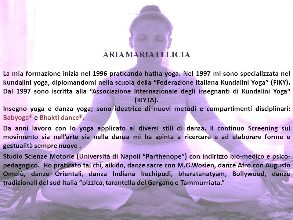ÀRIA MARIA FELICIA La mia formazione inizia nel 1996 praticando hatha yoga.