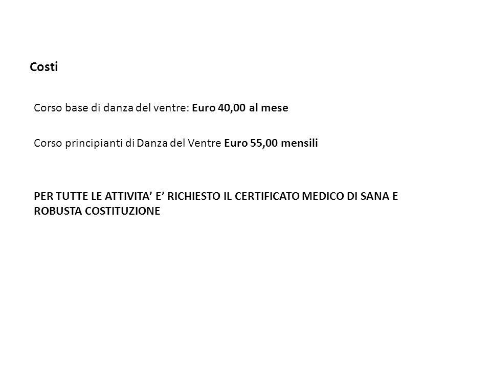 Costi Corso base di danza del ventre: Euro 40,00 al mese Corso principianti di Danza del Ventre Euro 55,00 mensili PER TUTTE LE ATTIVITA' E' RICHIESTO IL CERTIFICATO MEDICO DI SANA E ROBUSTA COSTITUZIONE