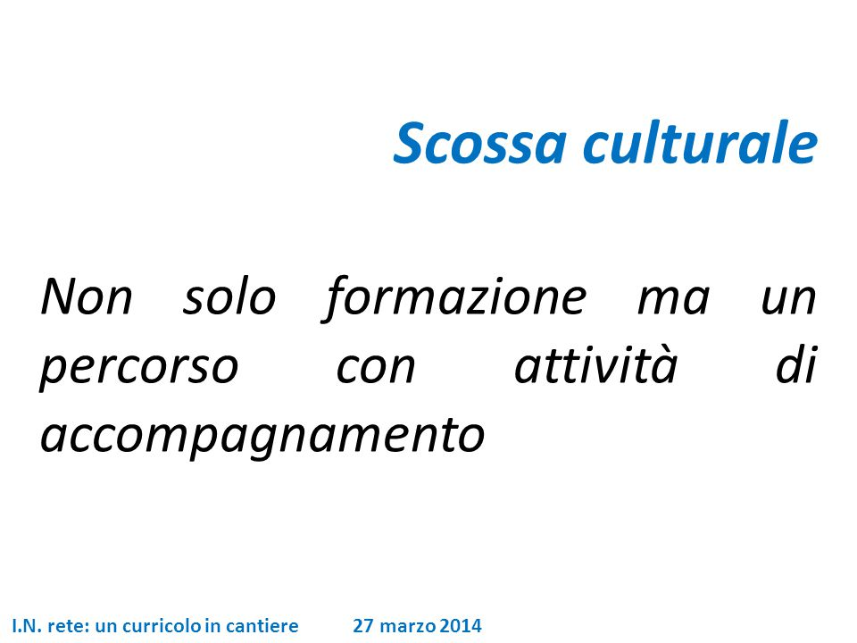 Scossa culturale Non solo formazione ma un percorso con attività di accompagnamento I.N. rete: un curricolo in cantiere 27 marzo 2014