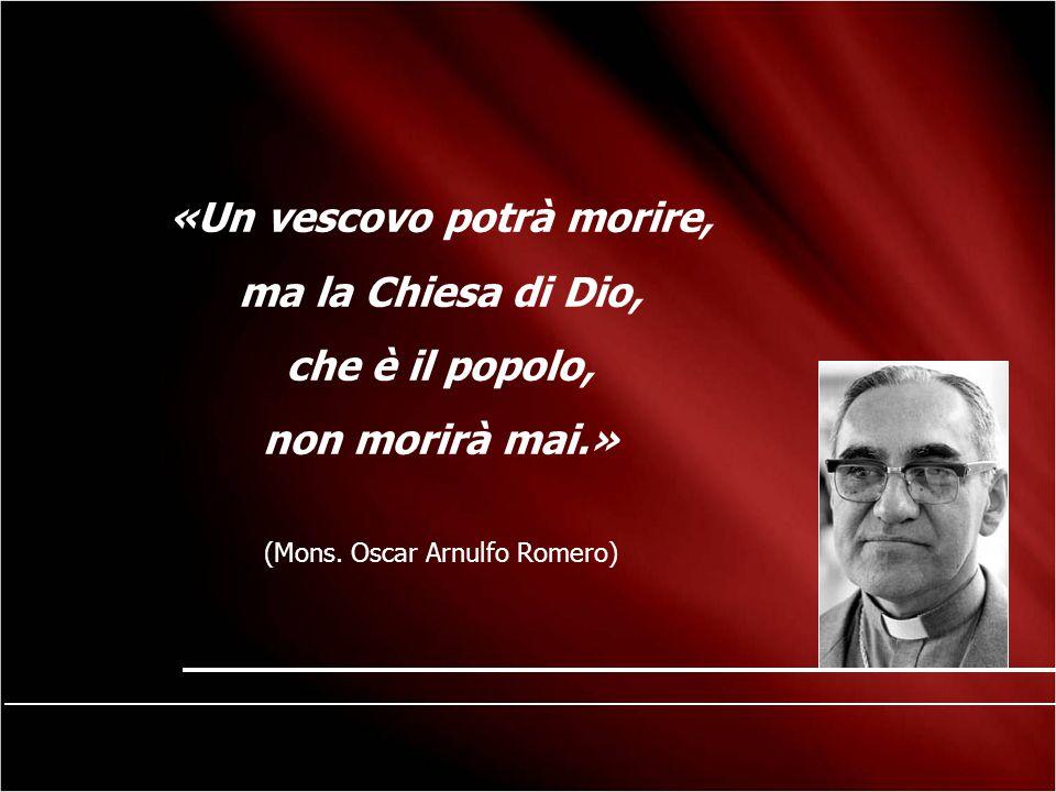 «Un vescovo potrà morire, ma la Chiesa di Dio, che è il popolo, non morirà mai.» (Mons. Oscar Arnulfo Romero)