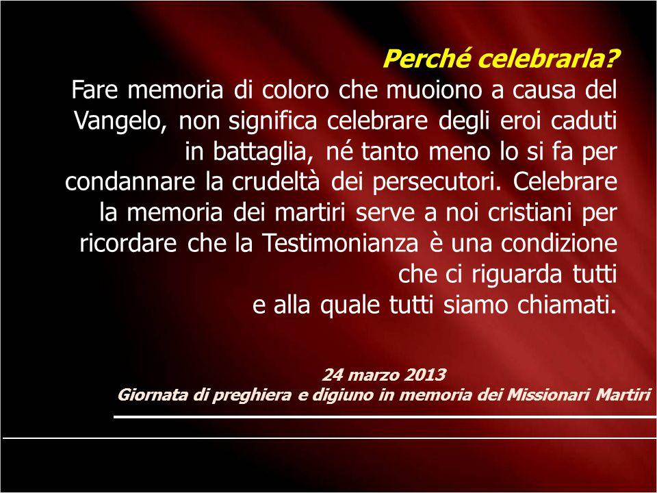 24 marzo 2013 Giornata di preghiera e digiuno in memoria dei Missionari Martiri Perché celebrarla? Fare memoria di coloro che muoiono a causa del Vang