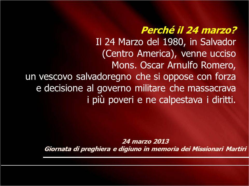 24 marzo 2013 Giornata di preghiera e digiuno in memoria dei Missionari Martiri Perché il 24 marzo? Il 24 Marzo del 1980, in Salvador (Centro America)