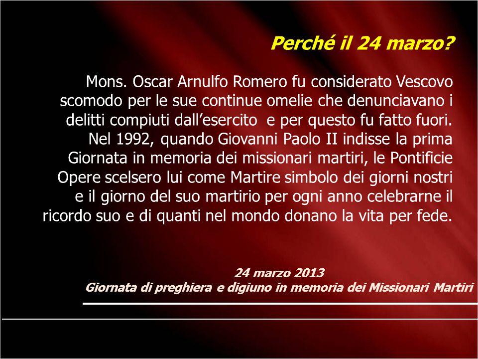 24 marzo 2013 Giornata di preghiera e digiuno in memoria dei Missionari Martiri Perché il 24 marzo? Mons. Oscar Arnulfo Romero fu considerato Vescovo