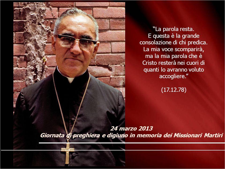 """24 marzo 2013 Giornata di preghiera e digiuno in memoria dei Missionari Martiri """"La parola resta. E questa è la grande consolazione di chi predica. La"""
