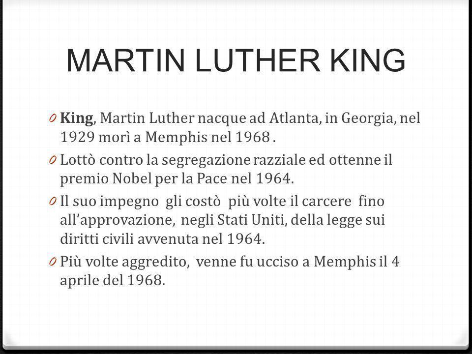 MARTIN LUTHER KING 0 King, Martin Luther nacque ad Atlanta, in Georgia, nel 1929 morì a Memphis nel 1968. 0 Lottò contro la segregazione razziale ed o