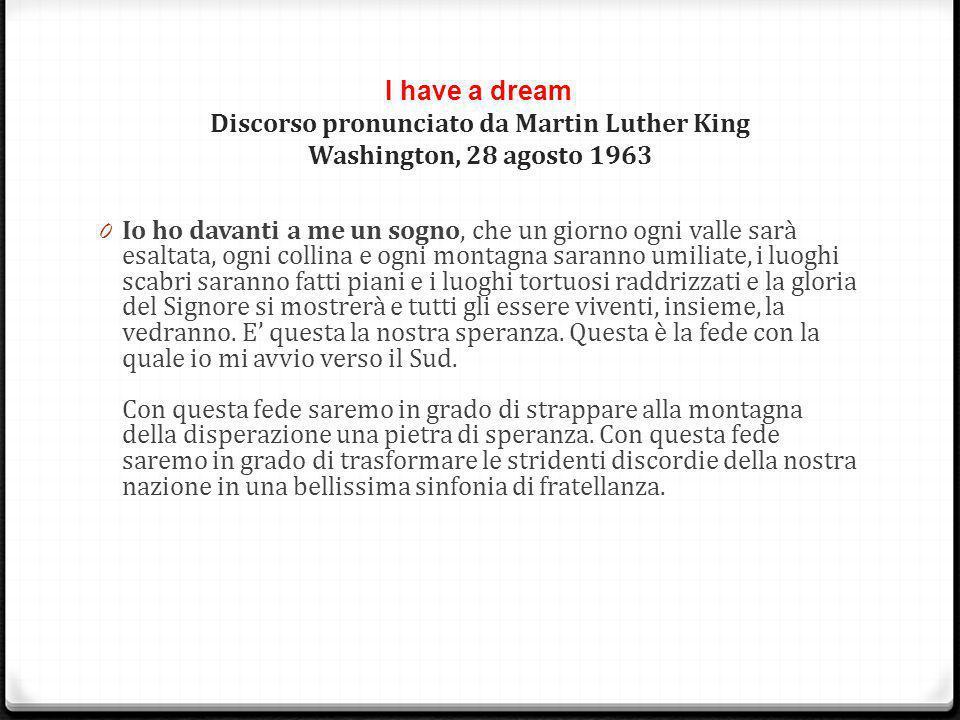 I have a dream Discorso pronunciato da Martin Luther King Washington, 28 agosto 1963 0 Io ho davanti a me un sogno, che un giorno ogni valle sarà esal