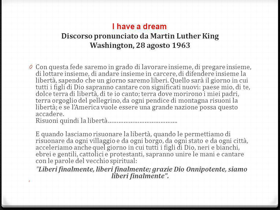 I have a dream Discorso pronunciato da Martin Luther King Washington, 28 agosto 1963 0 Con questa fede saremo in grado di lavorare insieme, di pregare insieme, di lottare insieme, di andare insieme in carcere, di difendere insieme la libertà, sapendo che un giorno saremo liberi.