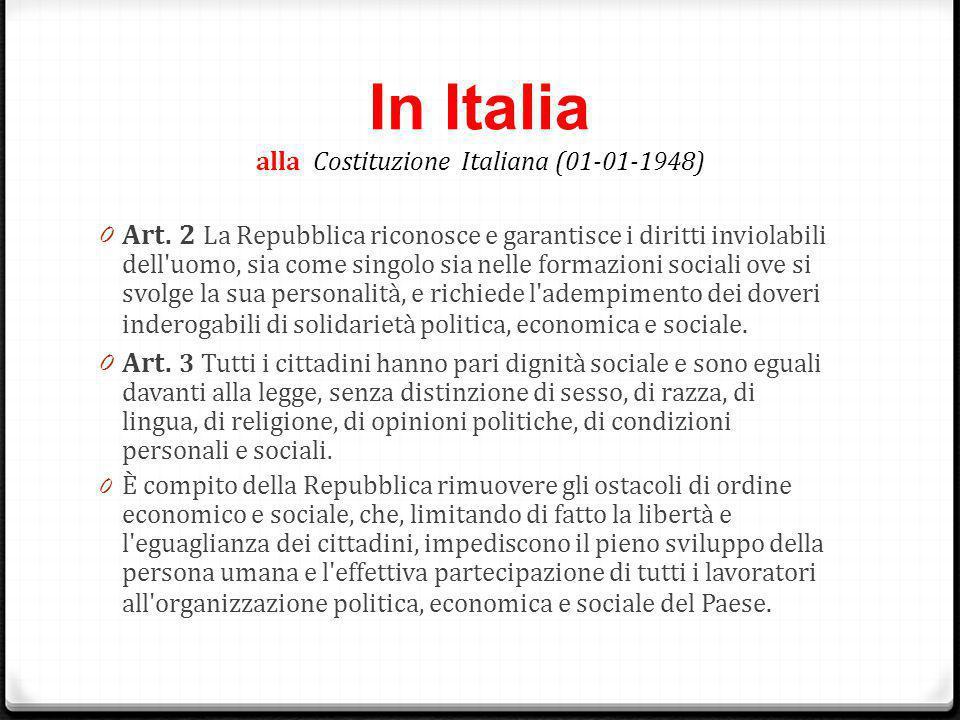 In Italia alla Costituzione Italiana (01-01-1948) 0 Art. 2 La Repubblica riconosce e garantisce i diritti inviolabili dell'uomo, sia come singolo sia
