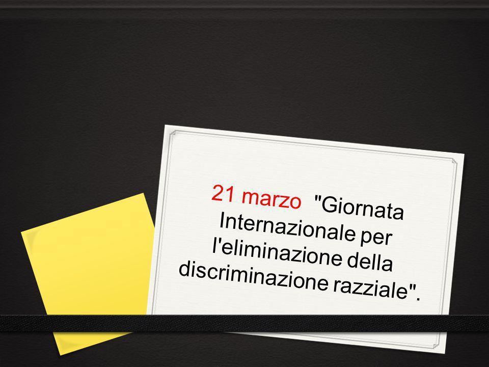 21 marzo Giornata Internazionale per l eliminazione della discriminazione razziale .